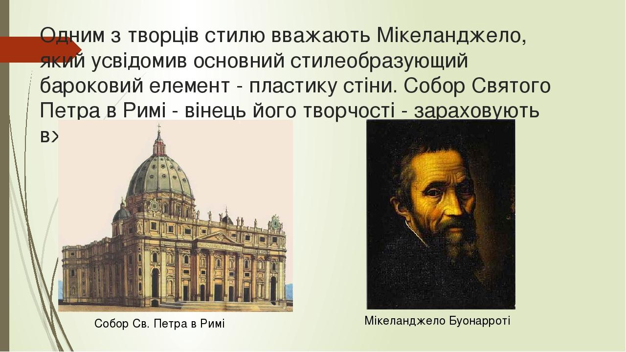 Одним з творців стилю вважають Мікеланджело, який усвідомив основний стилеобразующий бароковий елемент - пластику стіни. Собор Святого Петра в Римі...