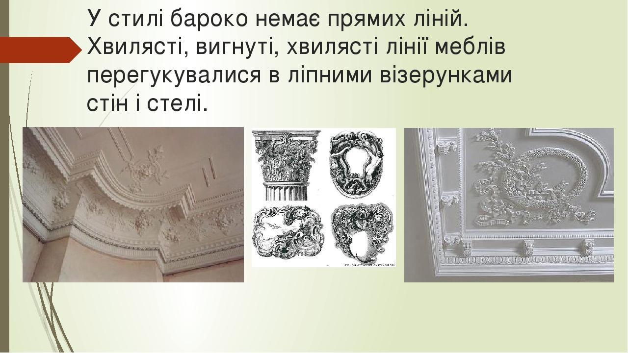 У стилі бароко немає прямих ліній. Хвилясті, вигнуті, хвилясті лінії меблів перегукувалися в ліпними візерунками стін і стелі.