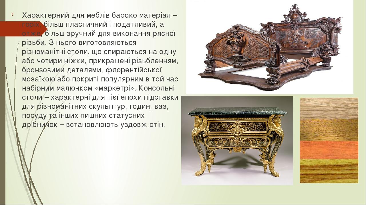 Характерний для меблів бароко матеріал – горіх, більш пластичний і податливий, а отже, більш зручний для виконання рясної різьби. З нього виготовля...