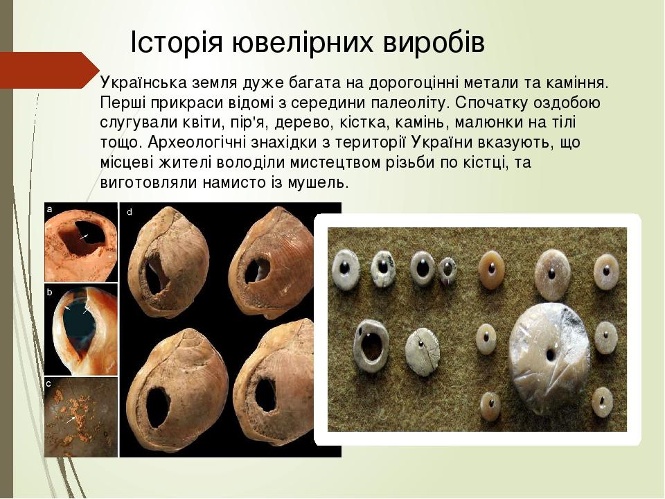 Українська земля дуже багата на дорогоцінні метали та каміння. Перші прикраси відомі з середини палеоліту. Спочатку оздобою слугували квіти, пір'я,...