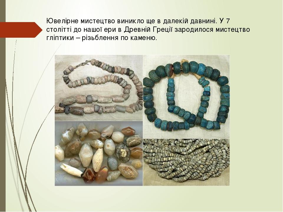 Ювелірне мистецтво виникло ще в далекій давнині. У 7 столітті до нашої ери в Древній Греції зародилося мистецтво гліптики – різьблення по каменю.