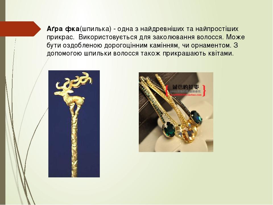 Аґра́фка(шпилька) - одна з найдревніших та найпростіших прикрас.Використовується для заколюванняволосся. Може бути оздобленоюдорогоцінним камін...