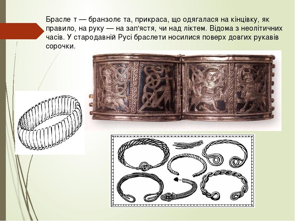 Брасле́т — бранзолє́та, прикраса, що одягалася на кінцівку, як правило, на руку — на зап'ястя, чи над ліктем. Відома з неолітичних часів. У старода...