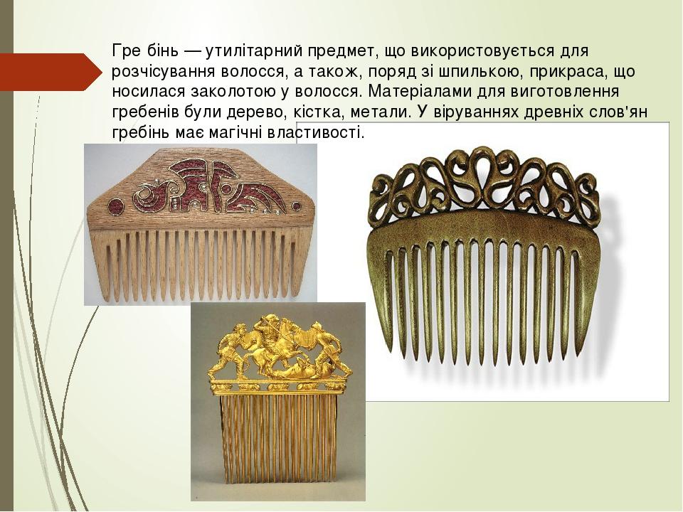 Гре́бінь — утилітарний предмет, що використовується для розчісування волосся, а також, поряд зі шпилькою, прикраса, що носилася заколотою у волосся...