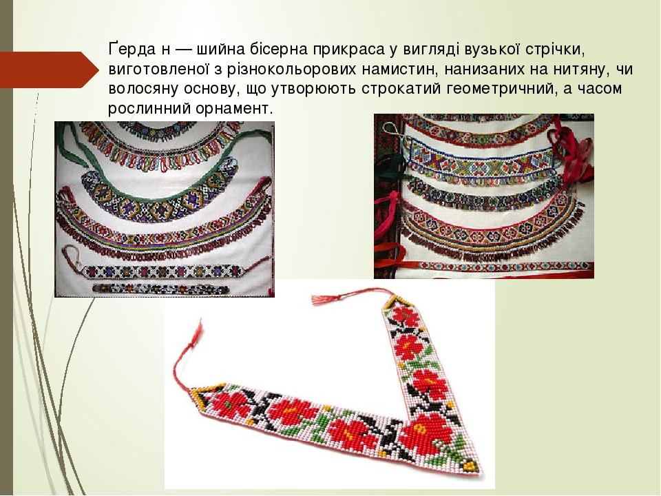 Ґерда́н — шийна бісерна прикраса у вигляді вузької стрічки, виготовленої з різнокольорових намистин, нанизаних на нитяну, чи волосяну основу, що ут...