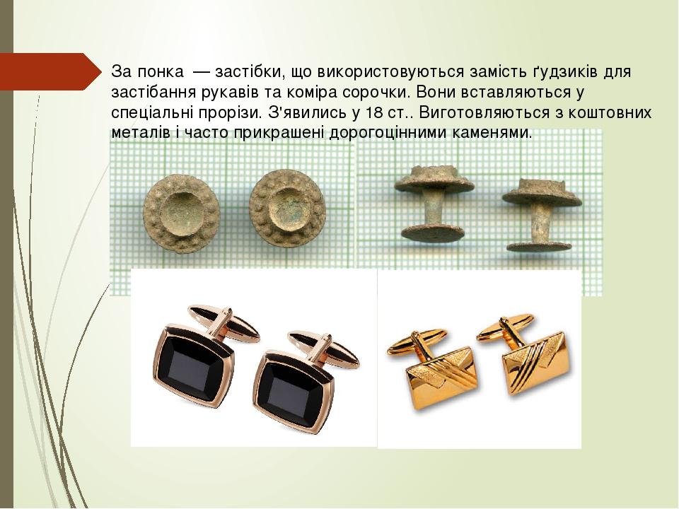 За́понка — застібки, що використовуються замість ґудзиків для застібання рукавів та коміра сорочки. Вони вставляються у спеціальні прорізи. З'явили...