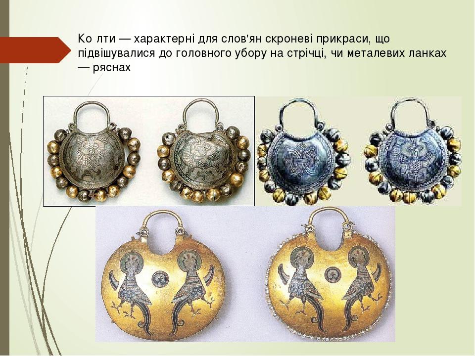 Ко́лти — характерні для слов'ян скроневі прикраси, що підвішувалися до головного убору на стрічці, чи металевих ланках — ряснах