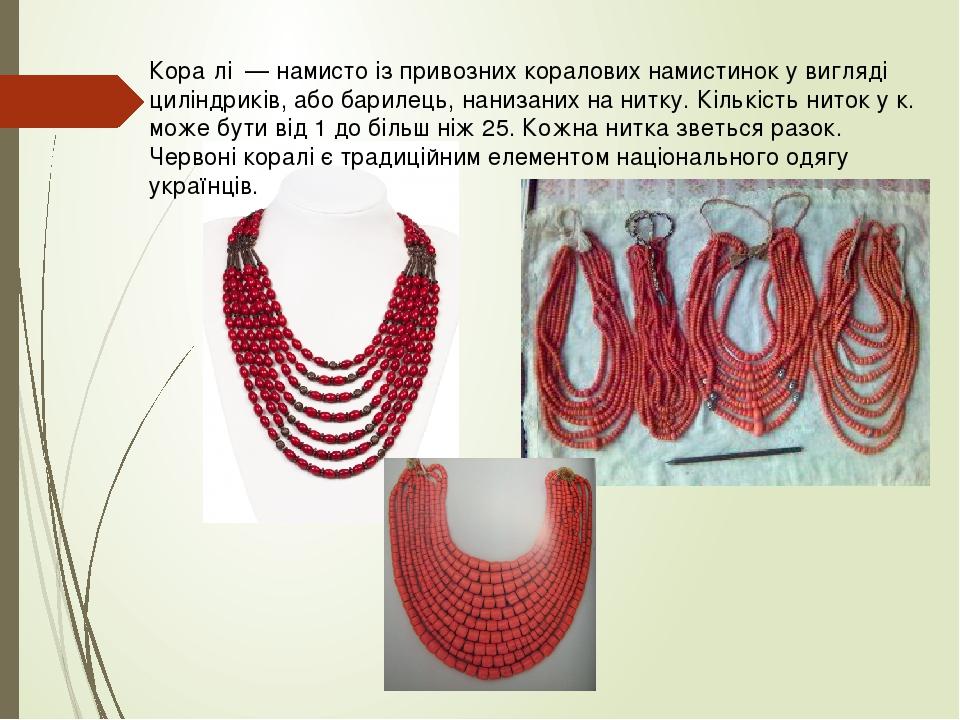 Кора́лі — намисто із привозних коралових намистинок у вигляді циліндриків, або барилець, нанизаних на нитку. Кількість ниток у к. може бути від 1 д...