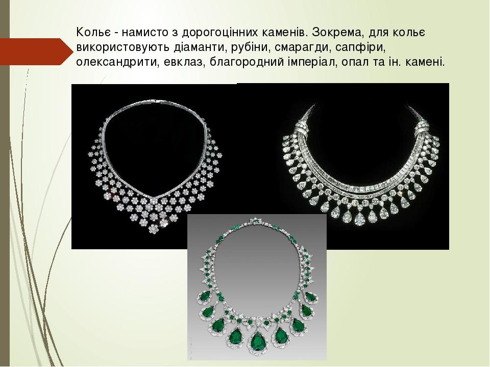 Кольє - намисто з дорогоцінних каменів. Зокрема, для кольє використовують діаманти, рубіни, смарагди, сапфіри, олександрити, евклаз, благородний ім...