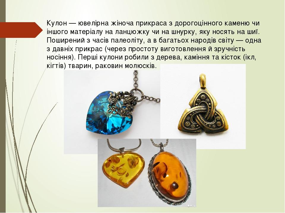 Кулон — ювелірна жіноча прикраса з дорогоцінного каменю чи іншого матеріалу на ланцюжку чи на шнурку, яку носять на шиї. Поширений з часів палеоліт...