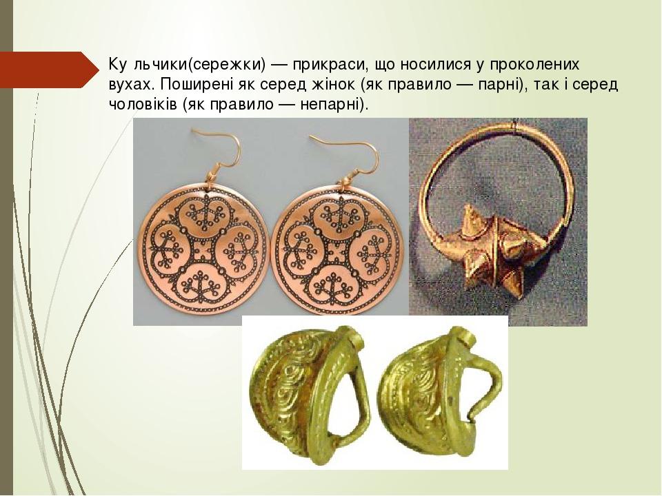Ку́льчики(сережки) — прикраси, що носилися у проколених вухах. Поширені як серед жінок (як правило — парні), так і серед чоловіків (як правило — не...
