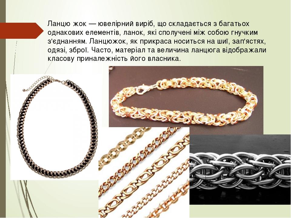 Ланцю́жок — ювелірний виріб, що складається з багатьох однакових елементів, ланок, які сполучені між собою гнучким з'єднанням. Ланцюжок, як прикрас...