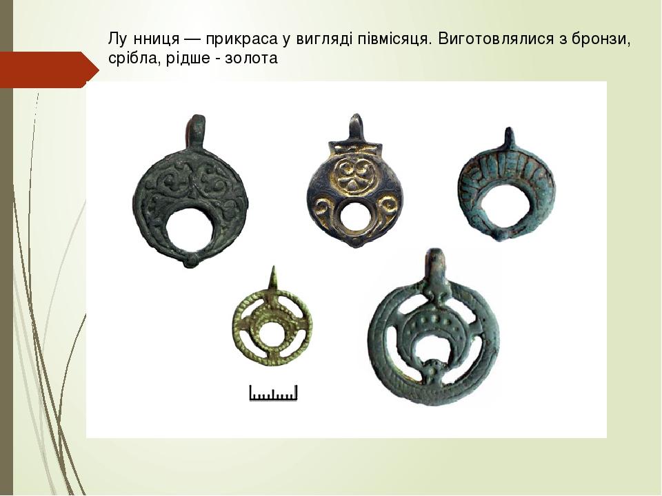 Лу́нниця — прикраса у вигляді півмісяця. Виготовлялися з бронзи, срібла, рідше - золота