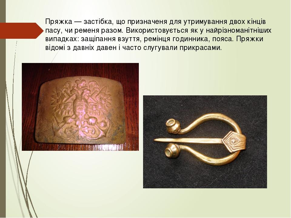 Пряжка — застібка, що призначеня для утримування двох кінців пасу, чи ременя разом. Використовується як у найрізноманітніших випадках: защіпання вз...