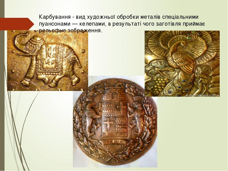Карбування - вид художньої обробки металів спеціальними пуансонами — келепами, в результаті чого заготівля приймає рельєфне зображення.