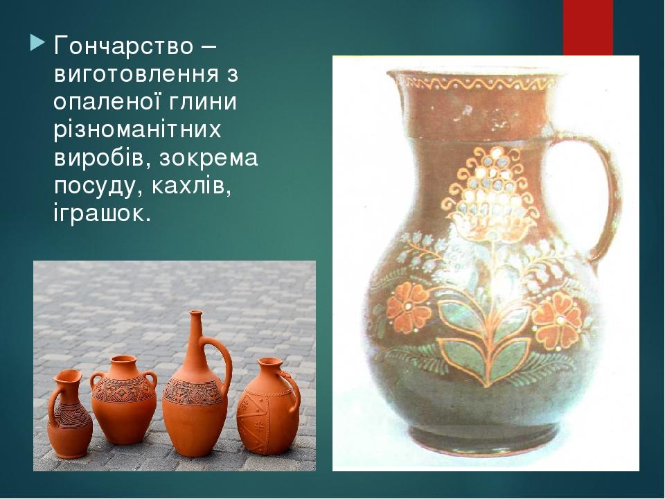 Гончарство – виготовлення з опаленої глини різноманітних виробів, зокрема посуду, кахлів, іграшок.