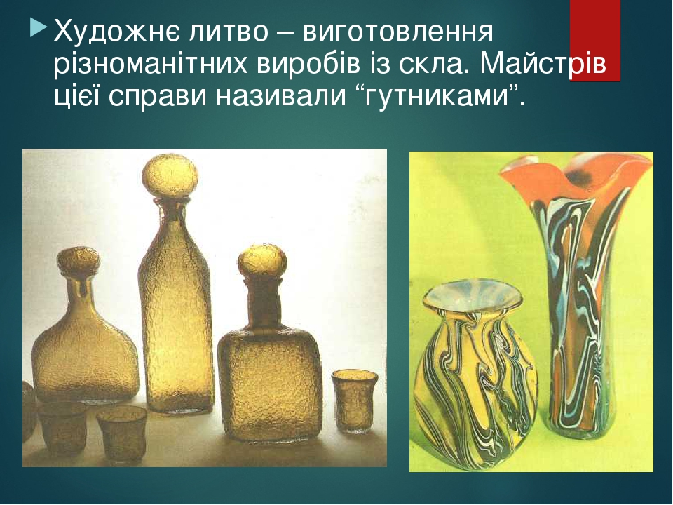 """Художнє литво – виготовлення різноманітних виробів із скла. Майстрів цієї справи називали """"гутниками""""."""