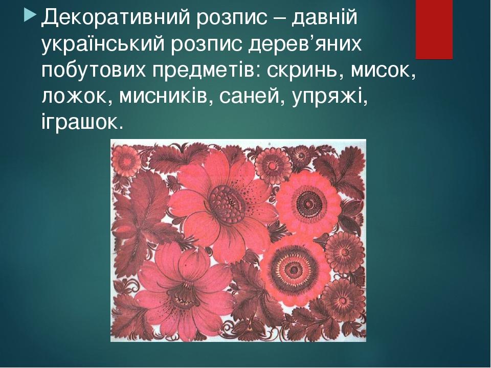 Декоративний розпис – давній український розпис дерев'яних побутових предметів: скринь, мисок, ложок, мисників, саней, упряжі, іграшок.