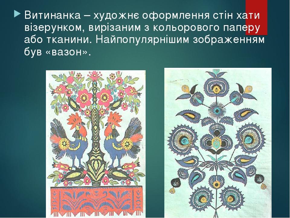 Витинанка – художнє оформлення стін хати візерунком, вирізаним з кольорового паперу або тканини. Найпопулярнішим зображенням був «вазон».