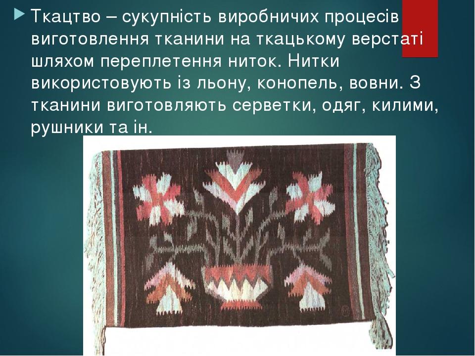 Ткацтво – сукупність виробничих процесів виготовлення тканини на ткацькому верстаті шляхом переплетення ниток. Нитки використовують із льону, коноп...