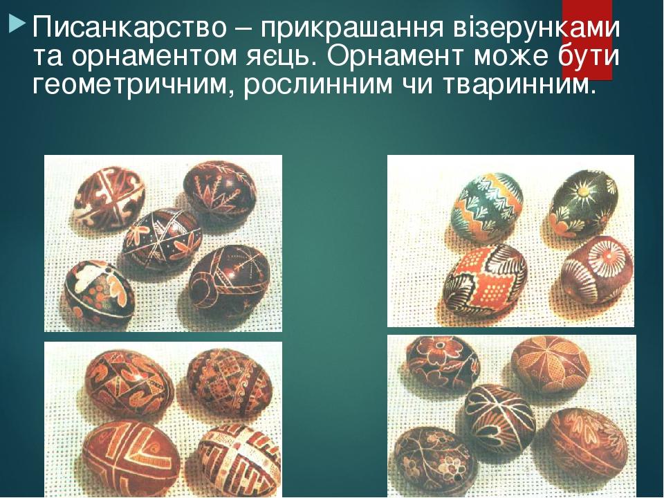 Писанкарство – прикрашання візерунками та орнаментом яєць. Орнамент може бути геометричним, рослинним чи тваринним.