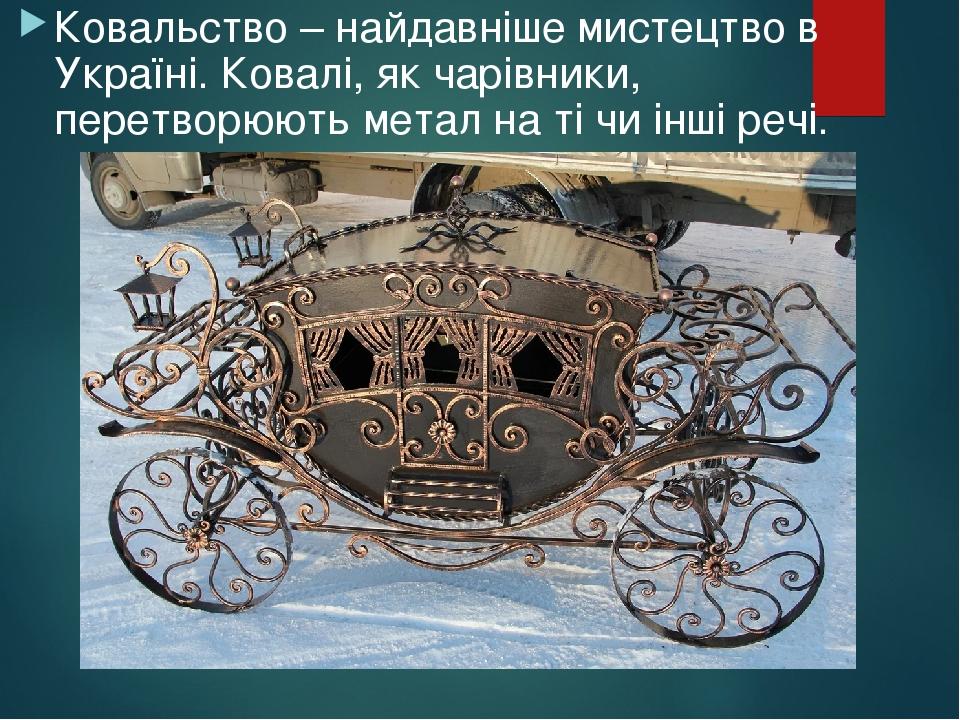 Ковальство – найдавніше мистецтво в Україні. Ковалі, як чарівники, перетворюють метал на ті чи інші речі.
