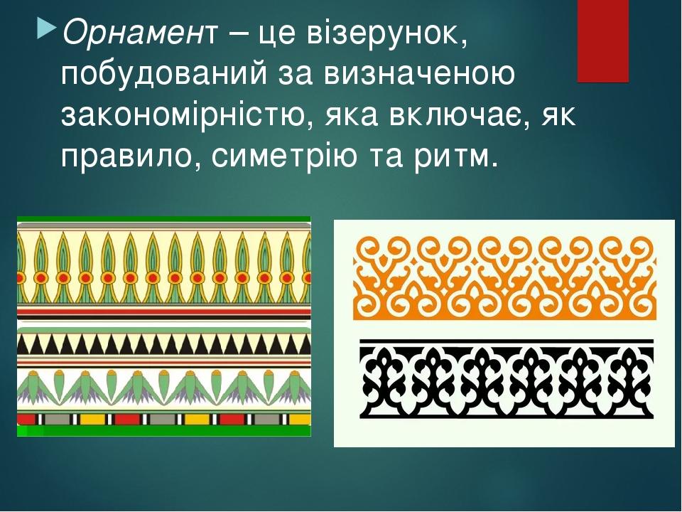 Орнамент – це візерунок, побудований за визначеною закономірністю, яка включає, як правило, симетрію та ритм.