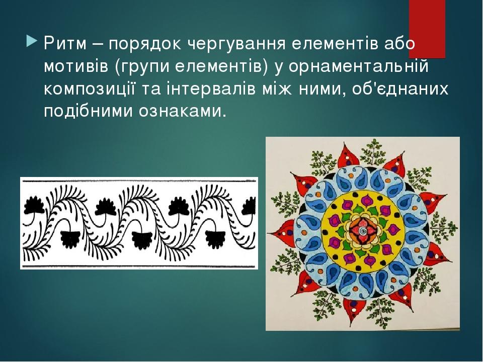 Ритм – порядок чергування елементів або мотивів (групи елементів) у орнаментальній композиції та інтервалів між ними, об'єднаних подібними ознаками.