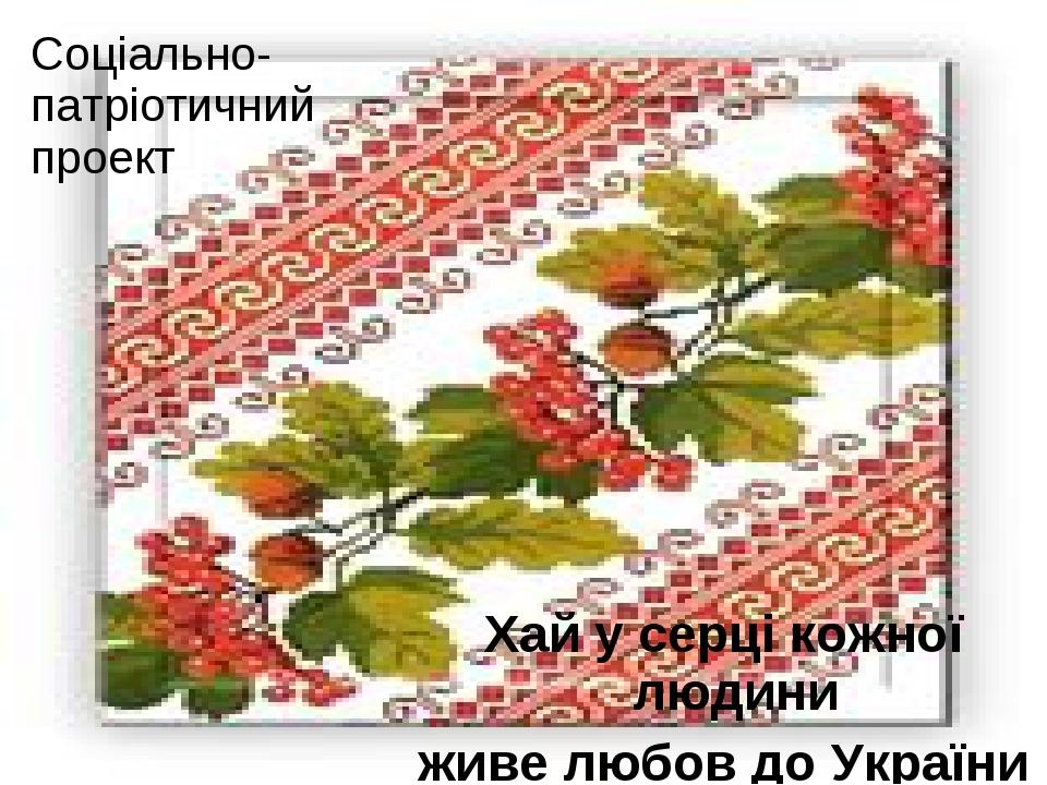 Соціально- патріотичний проект Хай у серці кожної людини живе любов до України