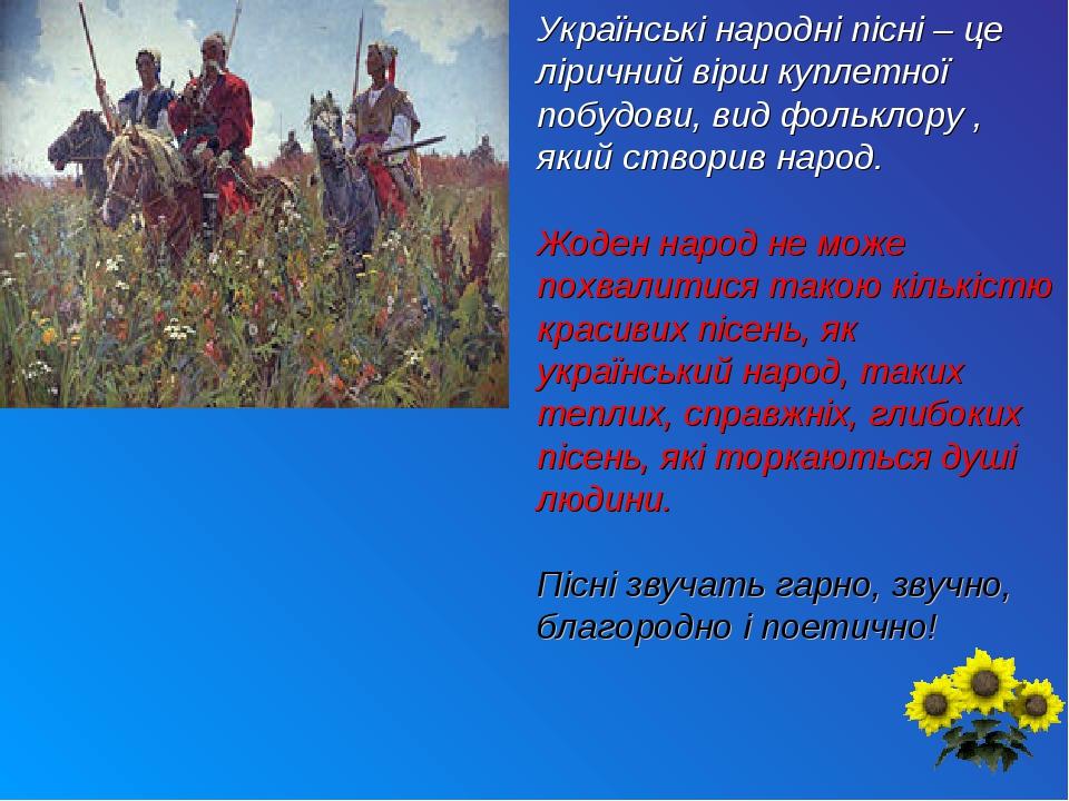 Українські народні пісні – це ліричний вірш куплетної побудови, вид фольклору , який створив народ. Жоден народ не може похвалитися такою кількістю...