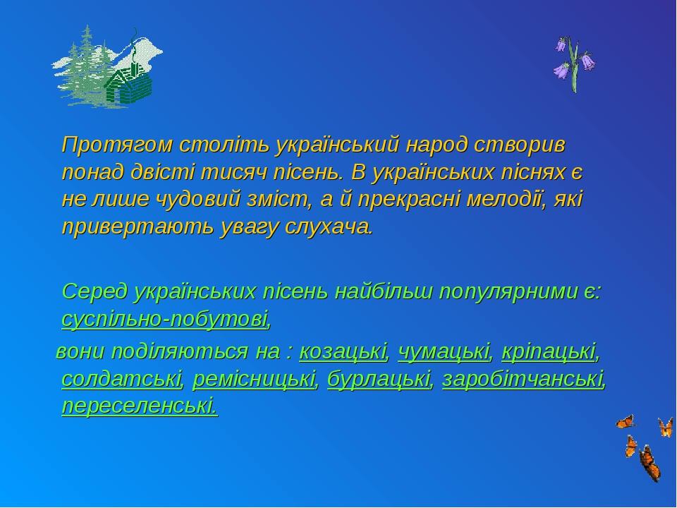 Протягом століть український народ створив понад двісті тисяч пісень. В українських піснях є не лише чудовий зміст, а й прекрасні мелодії, які прив...