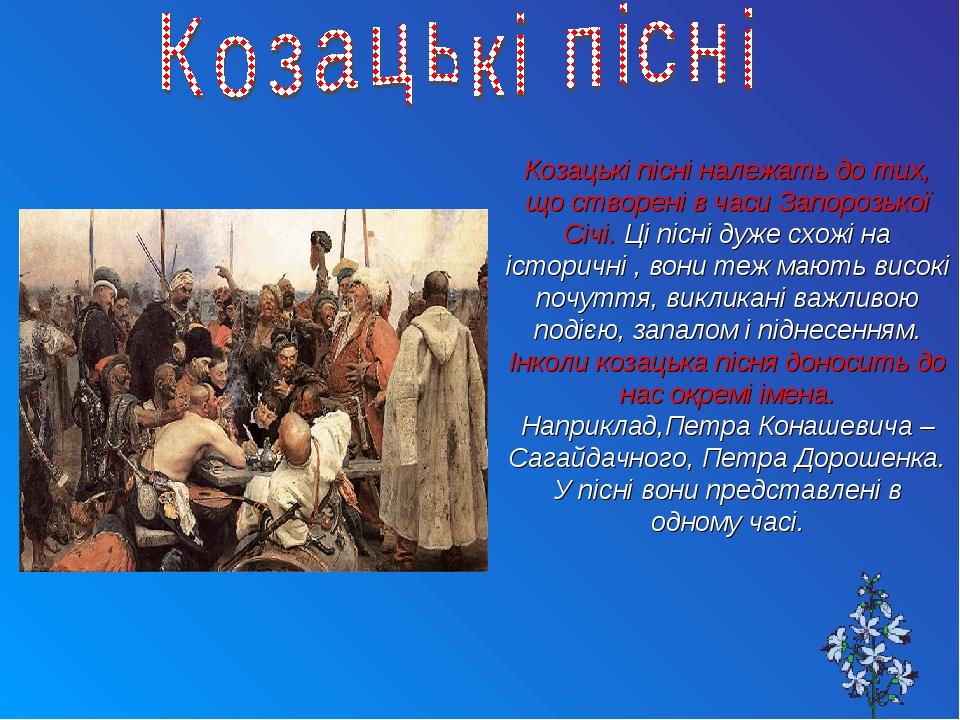 Козацькі пісні належать до тих, що створені в часи Запорозької Січі. Ці пісні дуже схожі на історичні , вони теж мають високі почуття, викликані ва...