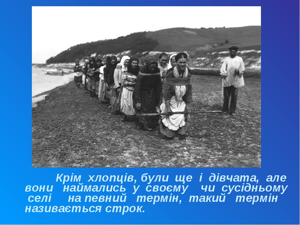 Крім хлопців, були ще і дівчата, але вони наймались у своєму чи сусідньому селі на певний термін, такий термін називається строк.