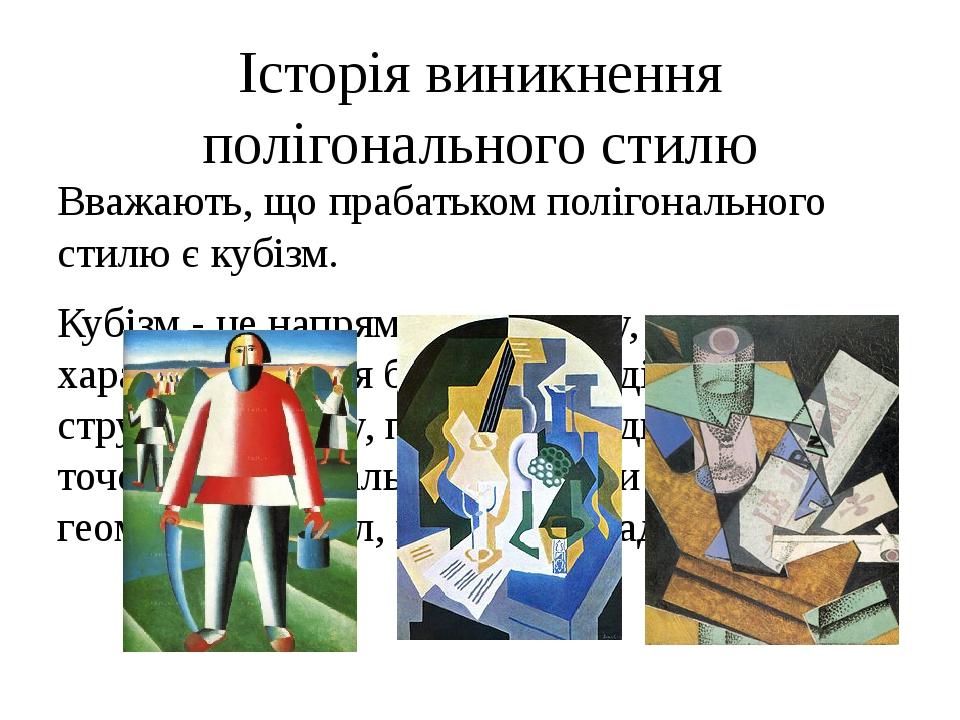Історія виникнення полігонального стилю Вважають, що прабатьком полігонального стилю є кубізм. Кубізм - це напрямок живопису, що характеризується б...