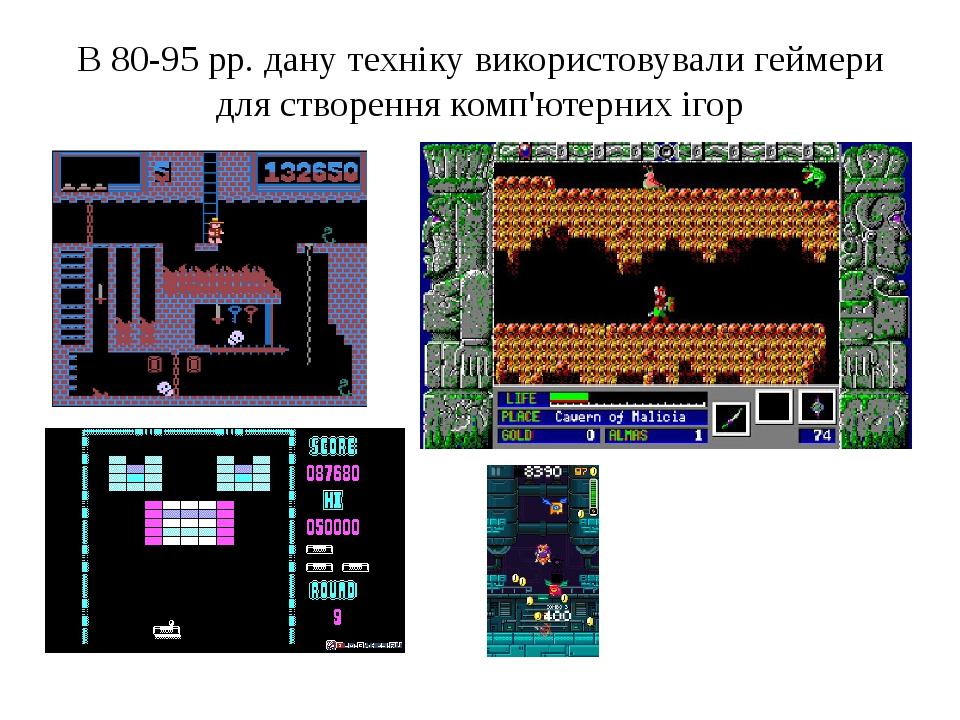 В 80-95 рр. дану техніку використовували геймери для створення комп'ютерних ігор