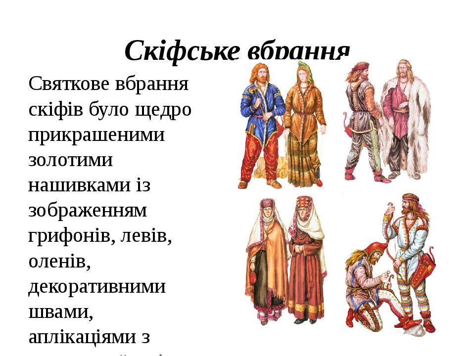 Скіфське вбрання Святкове вбрання скіфів було щедро прикрашеними золотими нашивками із зображенням грифонів, левів, оленів, декоративними швами, ап...