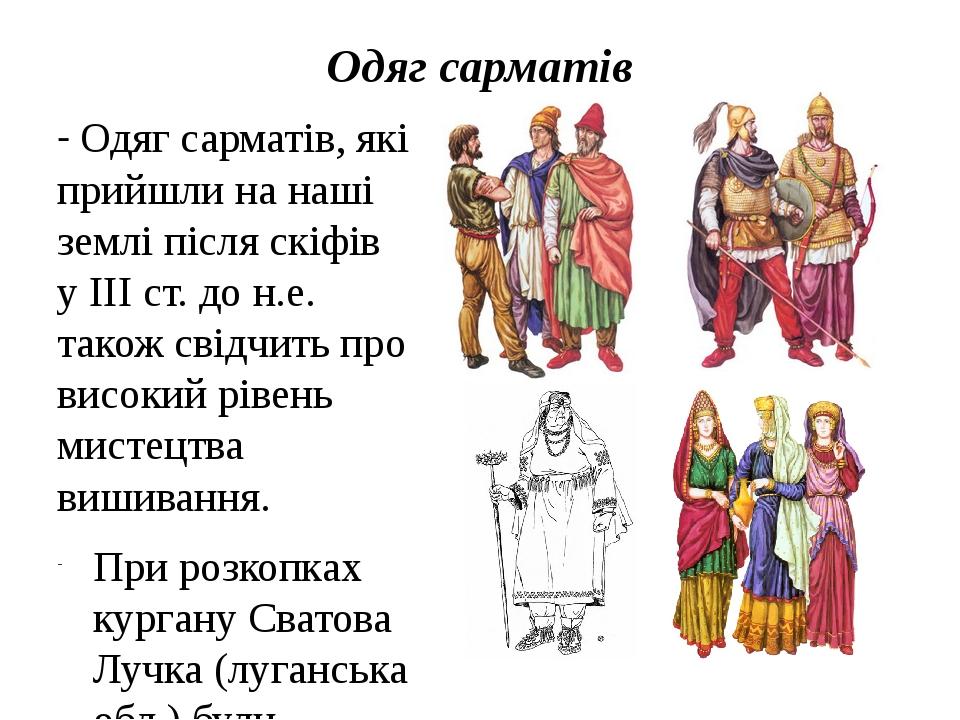 Одяг сарматів - Одяг сарматів, які прийшли на наші землі після скіфів у ІІІ ст. до н.е. також свідчить про високий рівень мистецтва вишивання. При ...