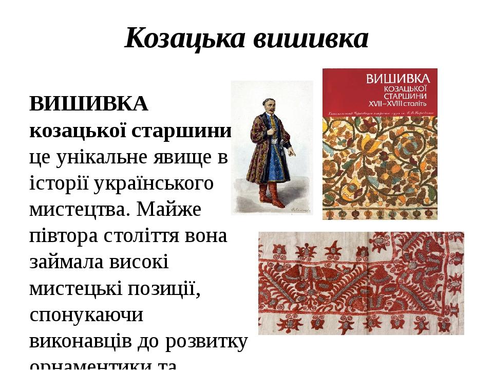 Козацька вишивка ВИШИВКА козацької старшини - це унікальне явище в історії українського мистецтва. Майже півтора століття вона займала високі мисте...