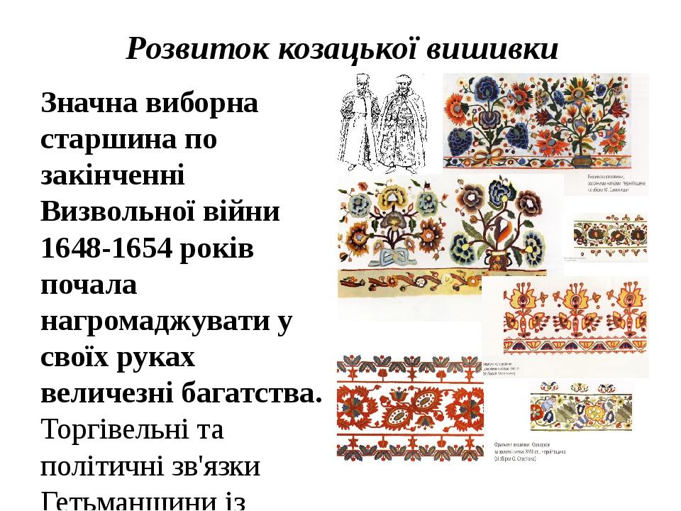 Розвиток козацької вишивки Значна виборна старшина по закінченні Визвольної війни 1648-1654 років почала нагромаджувати у своїх руках величезні баг...