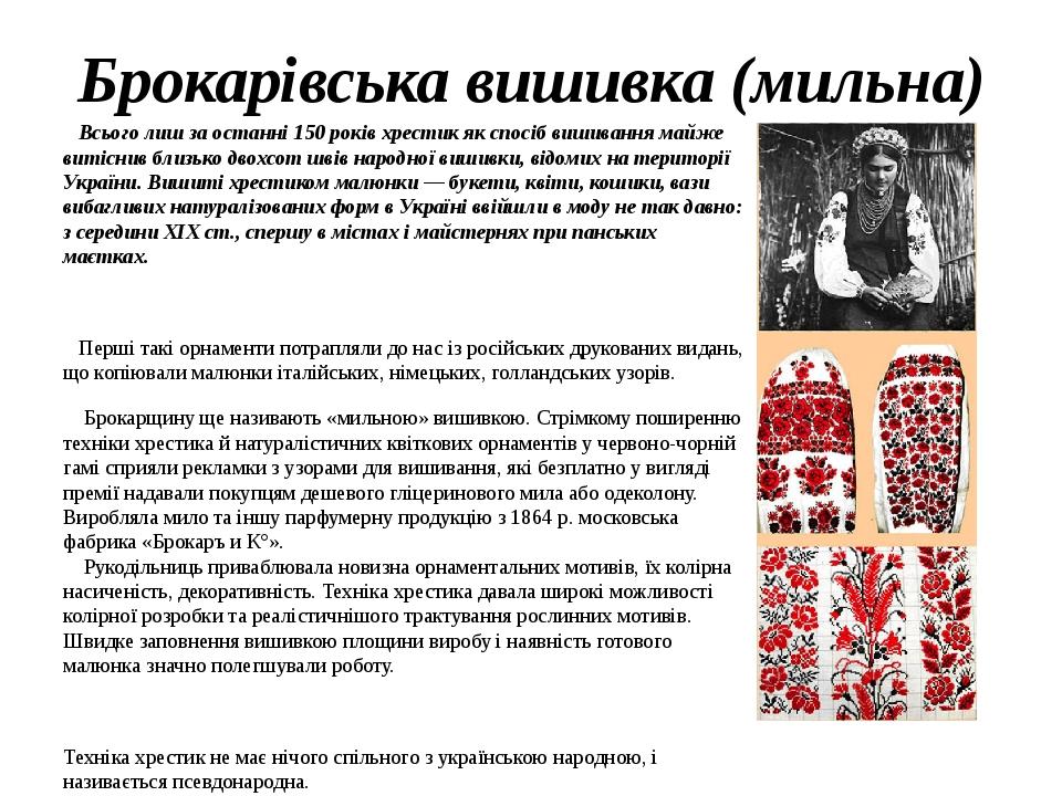 Брокарівська вишивка (мильна) Всього лиш за останні 150 років хрестик як спосіб вишивання майже витіснив близько двохсот швів народної вишивки, від...