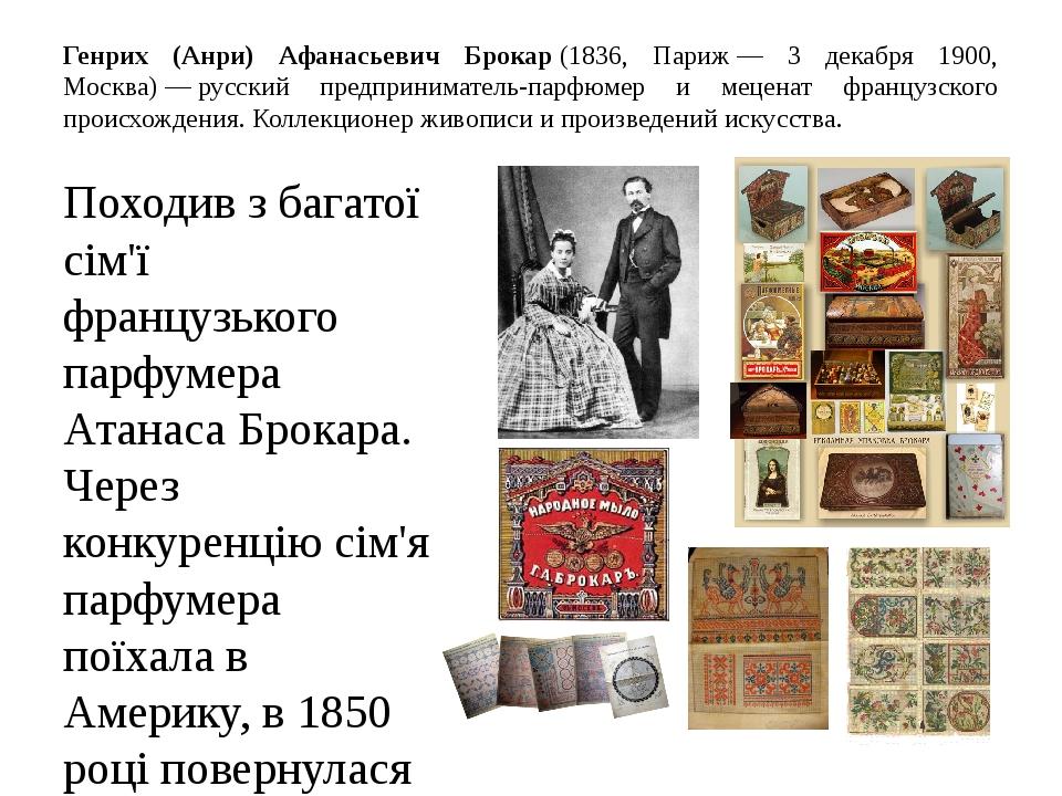 Генрих (Анри) Афанасьевич Брокар(1836, Париж— 3 декабря 1900, Москва)—русский предприниматель-парфюмер и меценат французского происхождения. Ко...
