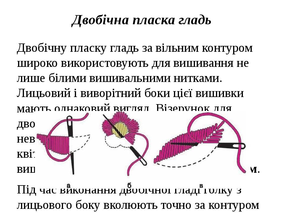 Двобічна пласка гладь Двобічну пласку гладь за вільним контуром широко використовують для вишивання не лише білими вишивальними нитками. Лицьовий і...