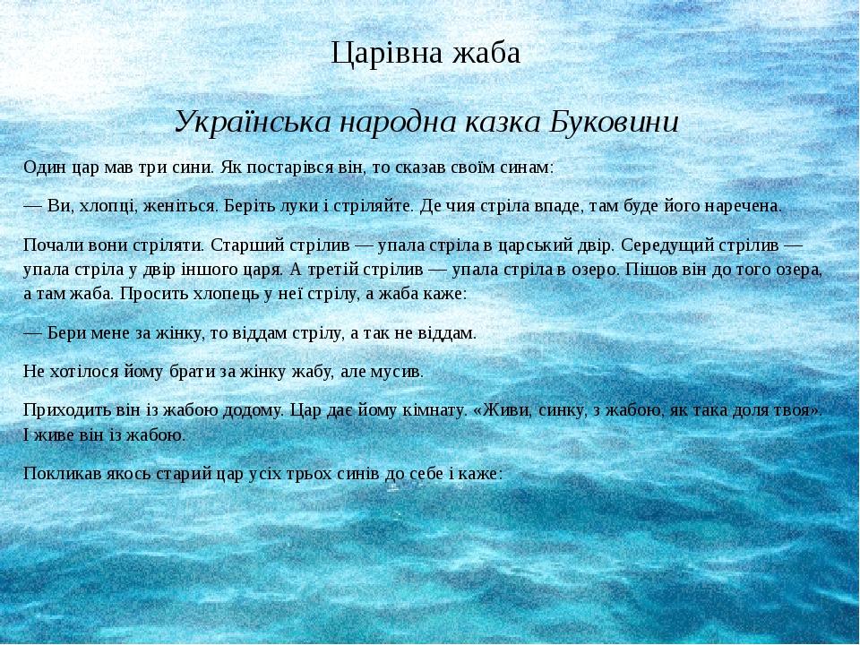 Царівна жаба Українська народна казка Буковини Один цар мав три сини. Як постарівся він, то сказав своїм синам: — Ви, хлопці, женіться. Беріть луки...
