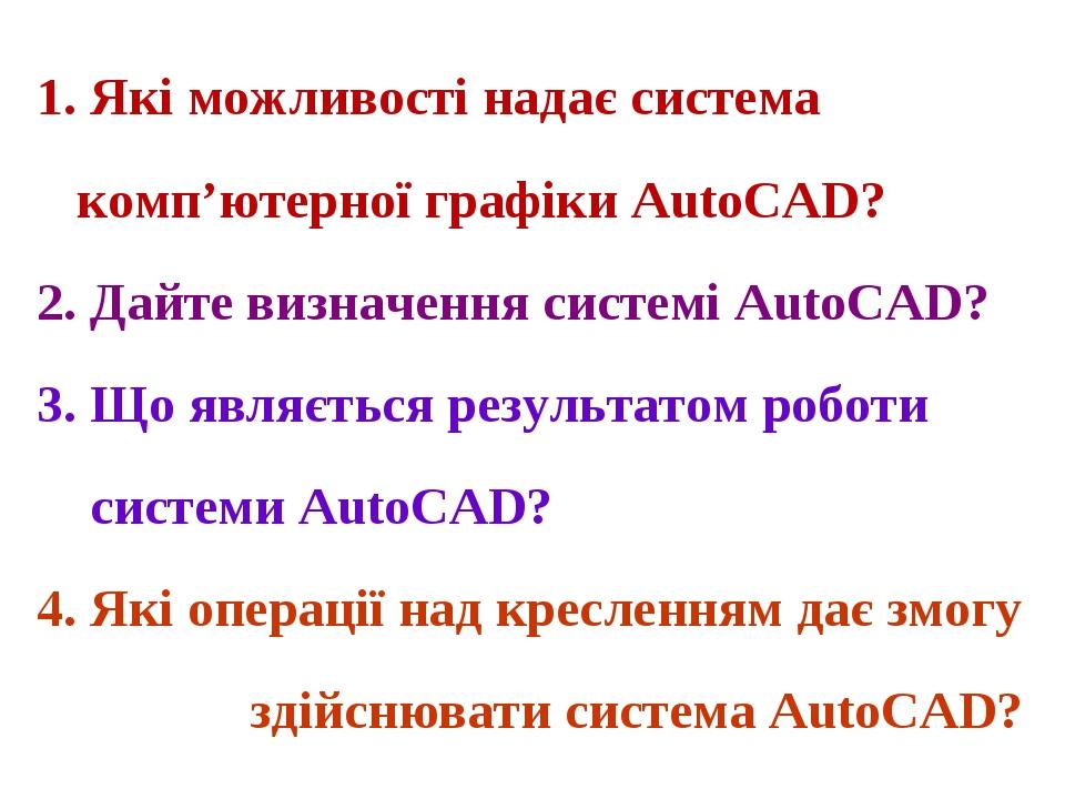 1. Які можливості надає система комп'ютерної графіки AutoCAD? 2. Дайте визначення системі AutoCAD? 3. Що являється результатом роботи системи AutoC...