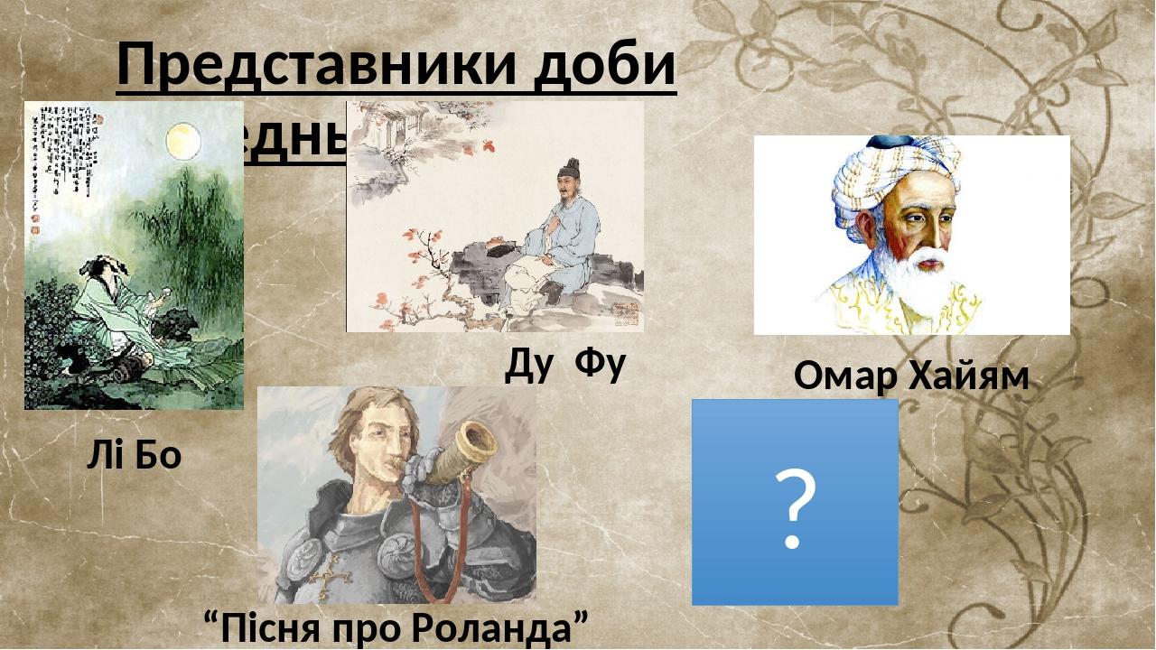 """Представники доби Середньовіччя ? Омар Хайям Ду Фу Лі Бо """"Пісня про Роланда"""""""