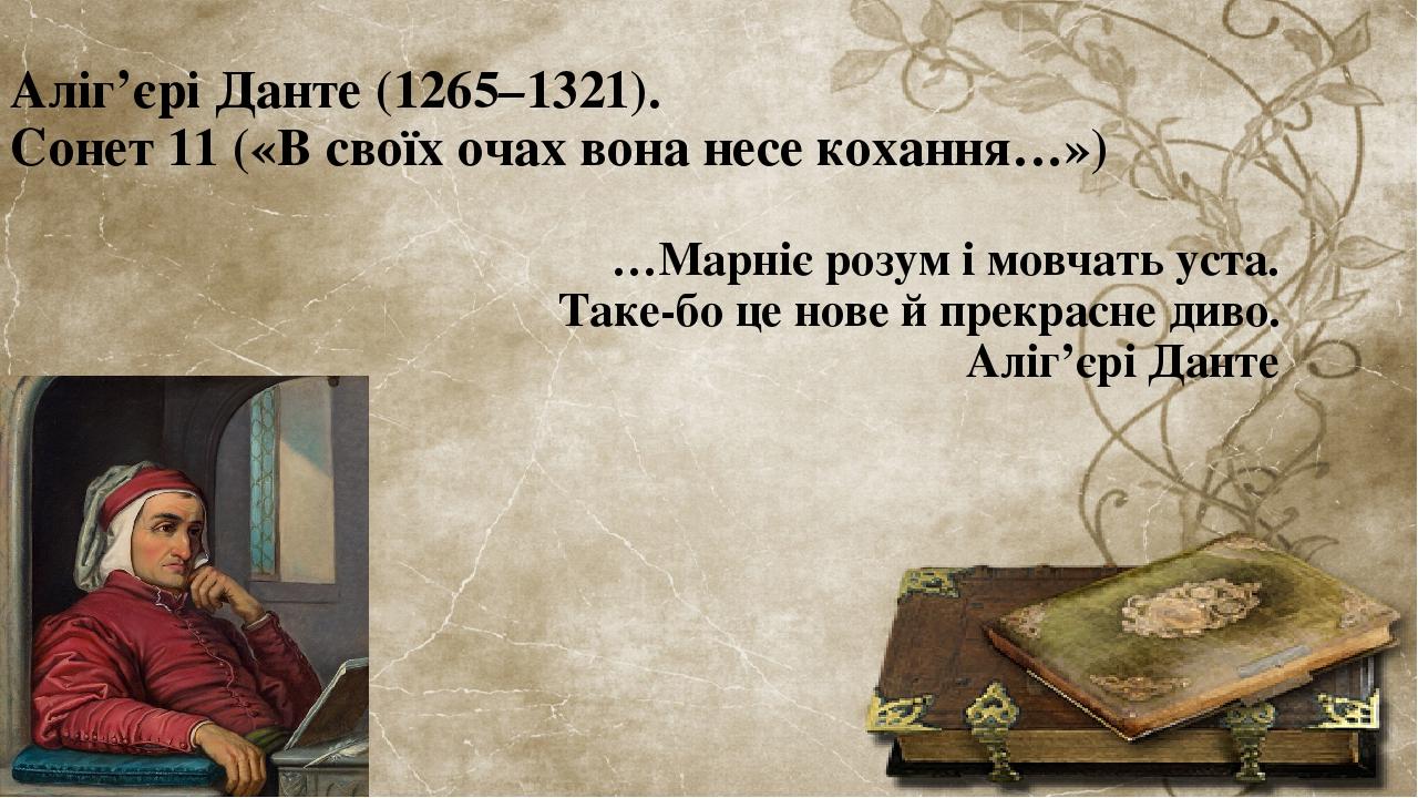 Аліг'єрі Данте (1265–1321). Сонет 11 («В своїх очах вона несе кохання…») …Марніє розум і мовчать уста. Таке-бо це нове й прекрасне диво. Аліг'єрі Д...