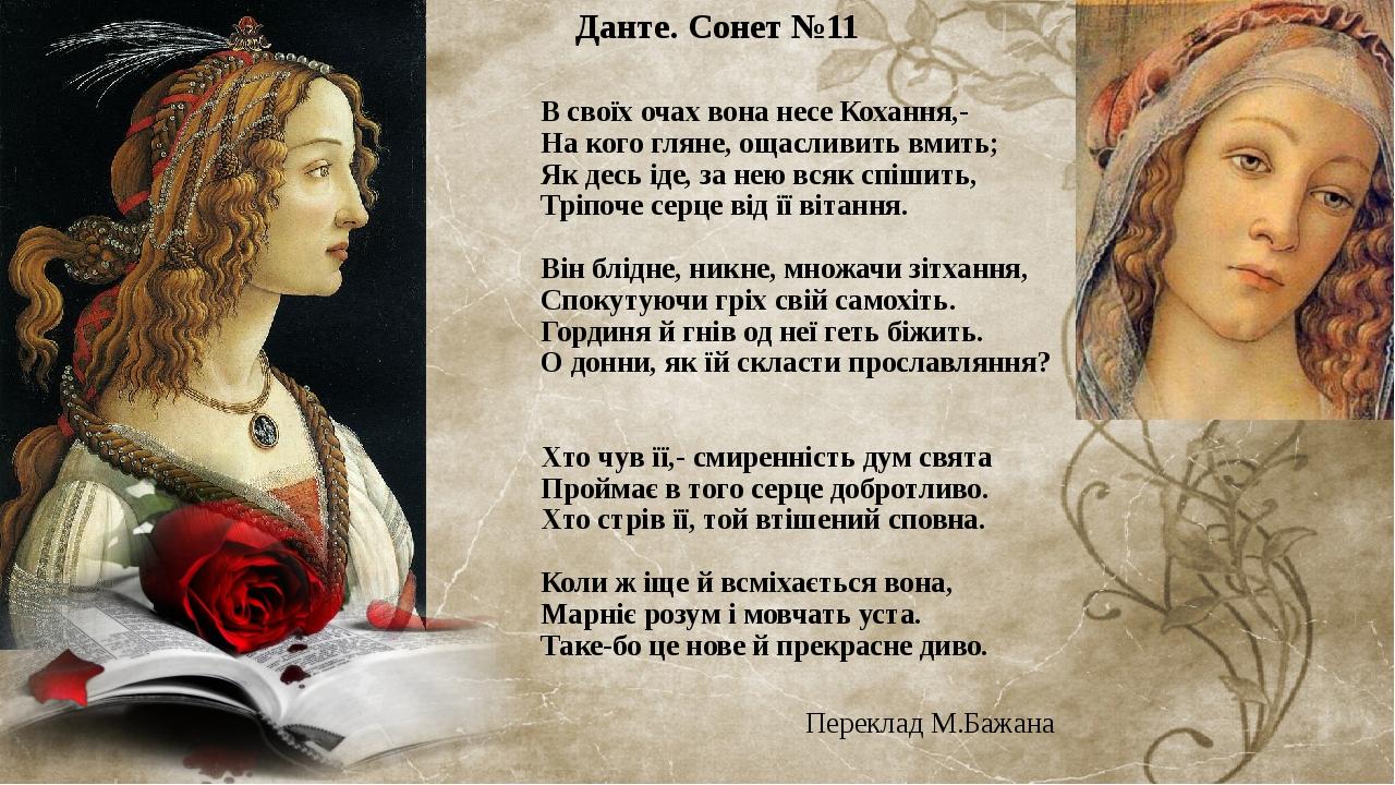 Данте. Сонет №11 В своїх очах вона несе Кохання,- На кого гляне, ощасливить вмить; Як десь іде, за нею всяк спішить, Тріпоче серце від її вітання. ...