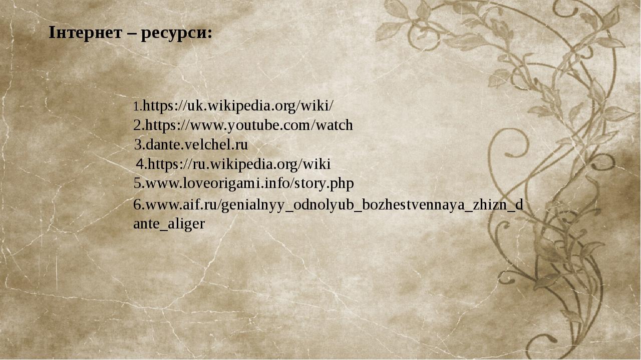 Інтернет – ресурси: 4.https://ru.wikipedia.org/wiki 1.https://uk.wikipedia.org/wiki/ 2.https://www.youtube.com/watch 3.dante.velchel.ru 6.www.aif.r...