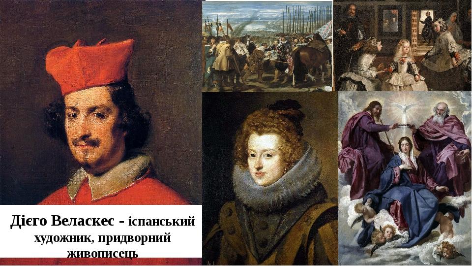 Дієго Веласкес - іспанський художник, придворний живописець