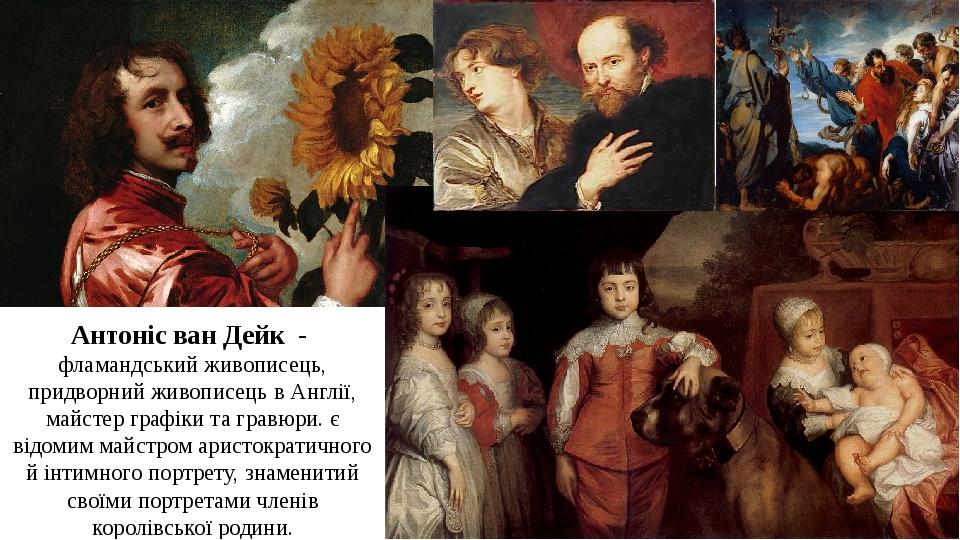 Антоніс ван Дейк - фламандський живописець, придворний живописець в Англії, майстер графіки та гравюри. є відомим майстром аристократичного й інтим...
